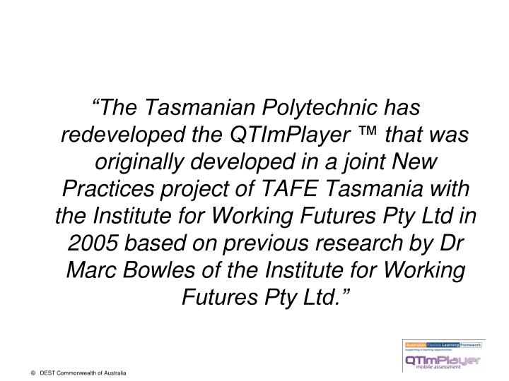 """The Tasmanian Polytechnic has redeveloped the QTImPlayer ™ that was originally developed in a joint New Practices project of TAFE Tasmania with the Institute for Working Futures Pty Ltd in 2005 based on previous research by Dr Marc Bowles of the Institute for Working Futures Pty Ltd."""