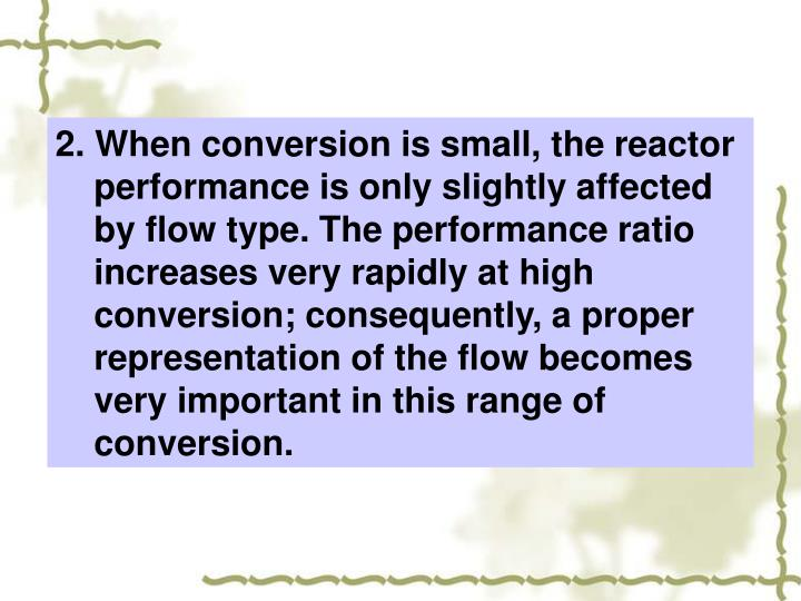 2. When conversion is small, the reactor performance is only slightly affected by flow type. The performance ratio increases very rapidly at high conversion; consequently, a proper representation of the flow becomes very important in this range of conversion.