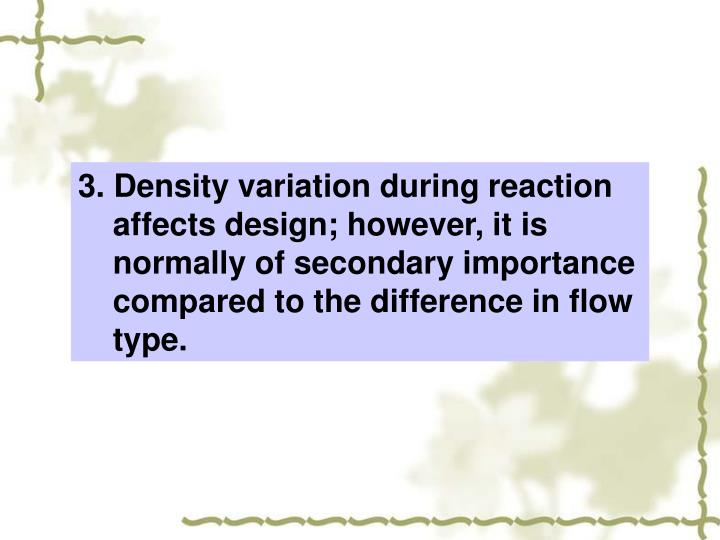3. Density variation during reaction affects design; however, it is normally of secondary importance compared to the difference in flow type.