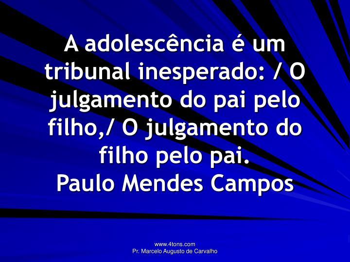 A adolescência é um tribunal inesperado: / O julgamento do pai pelo filho,/ O julgamento do filho pelo pai.