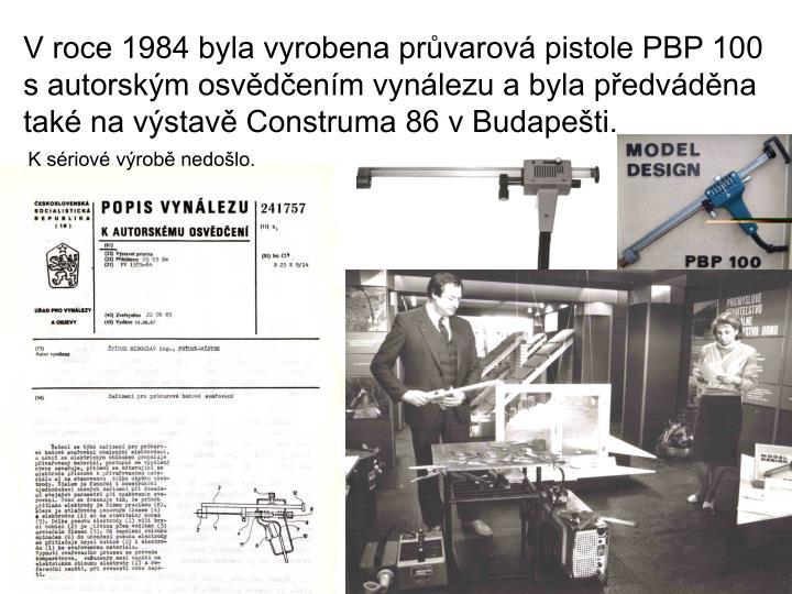 V roce 1984 byla vyrobena prvarov pistole PBP 100 s autorskm osvdenm vynlezu a byla pedvdna tak na vstav Construma 86 v Budapeti.