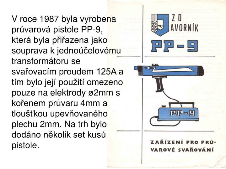 V roce 1987 byla vyrobena prvarov pistole PP-9, kter byla piazena jako souprava k jednoelovmu transformtoru se svaovacm proudem 125A a tm bylo jej pouit omezeno pouze na elektrody