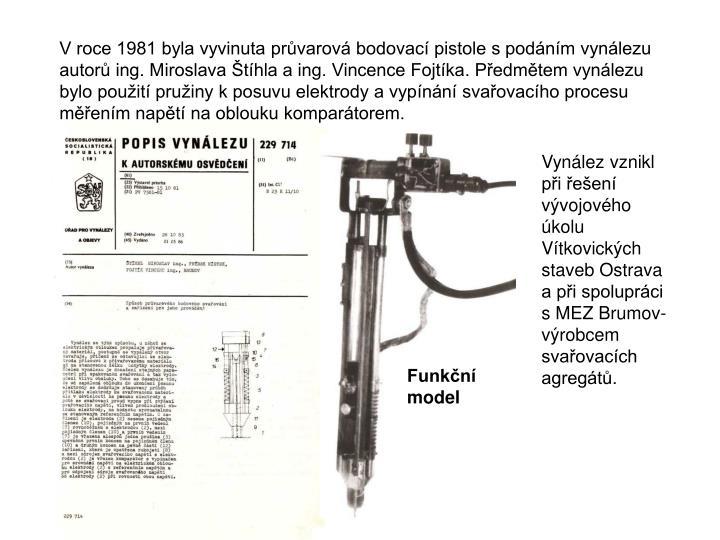 V roce 1981 byla vyvinuta prvarov bodovac pistole s podnm vynlezu autor ing. Miroslava thla a ing. Vincence Fojtka. Pedmtem vynlezu bylo pouit pruiny k posuvu elektrody a vypnn svaovacho procesu menm napt na oblouku kompartorem.
