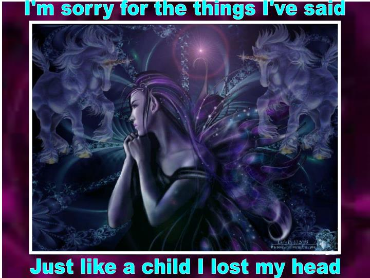 I'm sorry for the things I've said