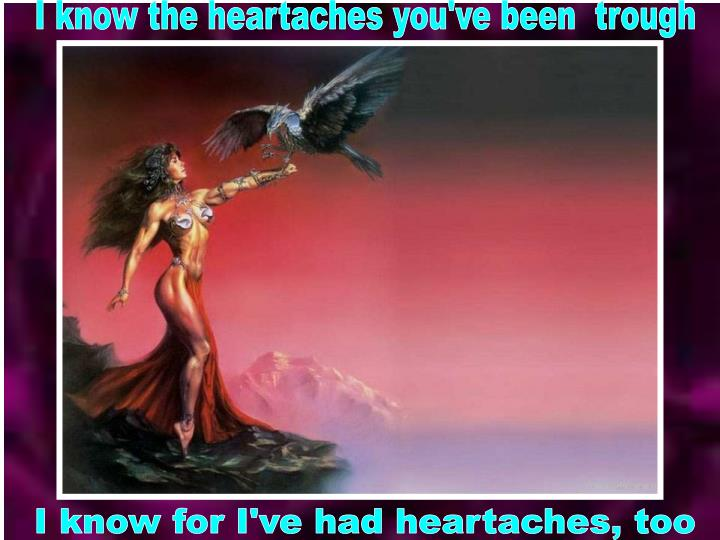 I know the heartaches you've been  trough
