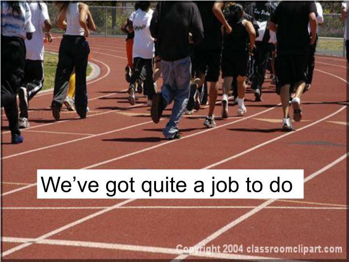 We've got quite a job to do