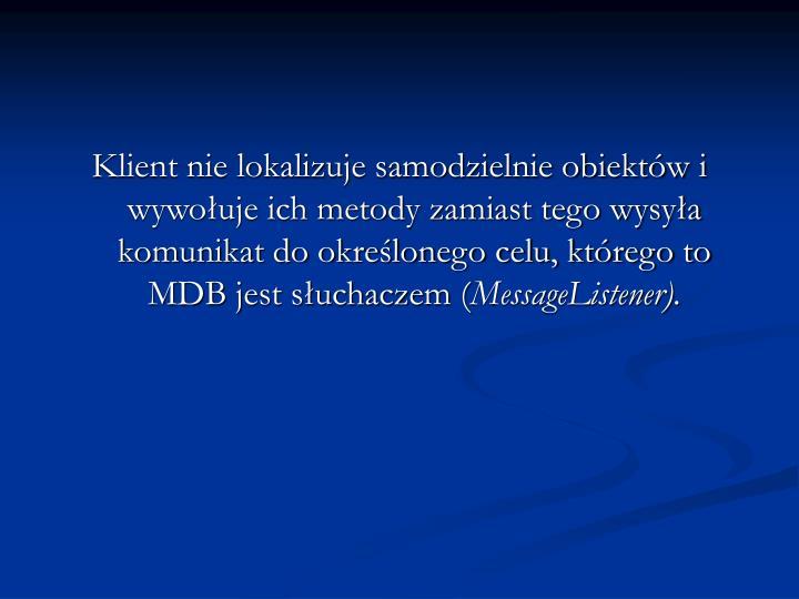 Klient nie lokalizuje samodzielnie obiektów i wywołuje ich metody zamiast tego wysyła komunikat do określonego celu, którego to MDB jest słuchaczem (