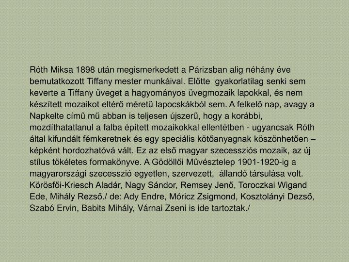 Róth Miksa 1898 után megismerkedett a Párizsban alig néhány éve bemutatkozott Tiffany mester munkáival. Előtte  gyakorlatilag senki sem keverte a Tiffany üveget a hagyományos üvegmozaik lapokkal, és nem készített mozaikot eltérő méretű lapocskákból sem. A felkelő nap, avagy a Napkelte című mű abban is teljesen újszerű, hogy a korábbi, mozdíthatatlanul a falba épített mozaikokkal ellentétben - ugyancsak Róth által kifundált fémkeretnek és egy speciális kötőanyagnak köszönhetően –képként hordozhatóvá vált. Ez az első magyar szecessziós mozaik, az új stílus tökéletes formakönyve. A Gödöllői Művésztelep 1901-1920-ig a magyarországi szecesszió egyetlen, szervezett,  állandó társulása volt. Körösfői-Kriesch Aladár, Nagy Sándor, Remsey Jenő, Toroczkai Wigand Ede, Mihály Rezső./ de: Ady Endre, Móricz Zsigmond, Kosztolányi Dezső, Szabó Ervin, Babits Mihály, Várnai Zseni is ide tartoztak./