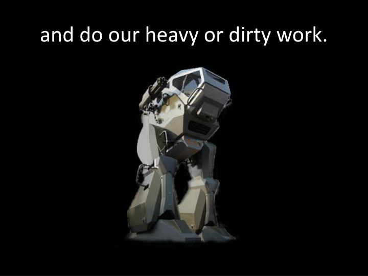 and do our heavy or dirty work.