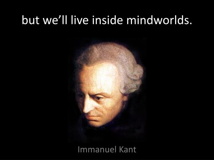 but we'll live inside mindworlds.