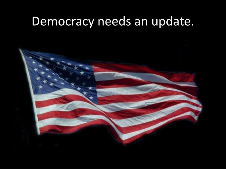 Democracy needs an update.