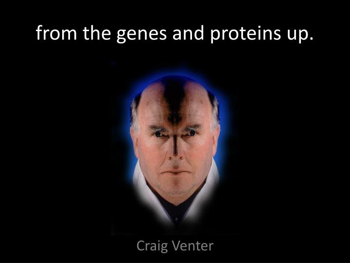 from the genes and proteins up.