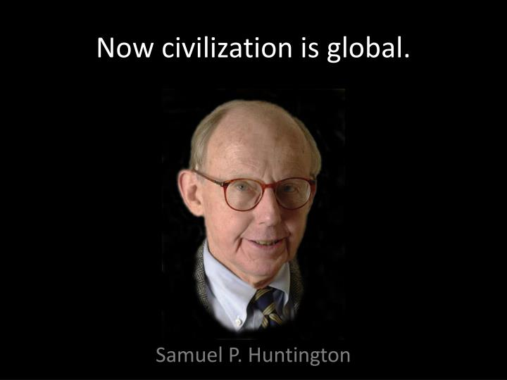 Now civilization is global.