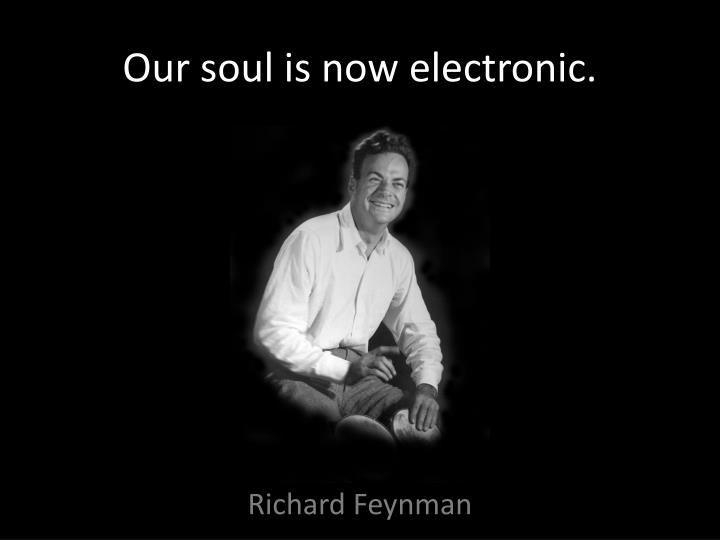 Our soul is now electronic.