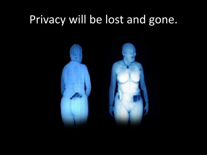 Privacy will be lost and gone.