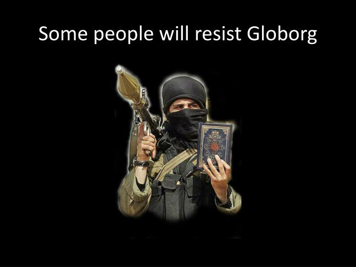 Some people will resist Globorg