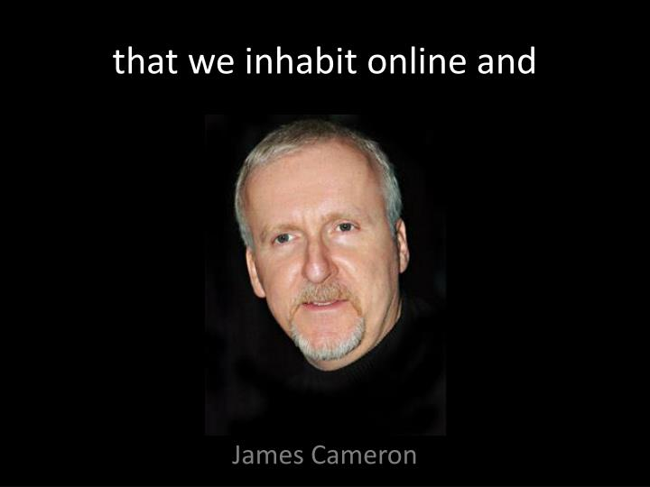 that we inhabit online and