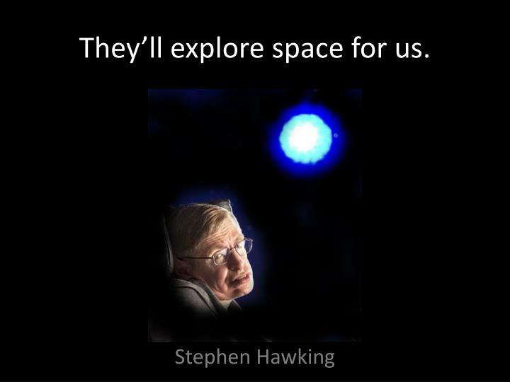 They'll explore space for us.