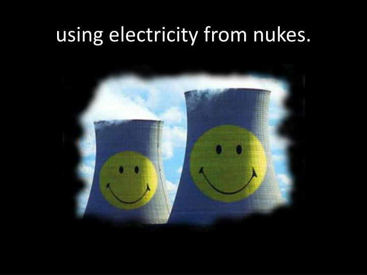 using electricity from nukes.