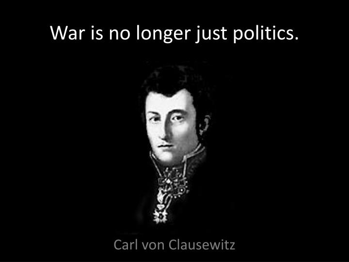 War is no longer just politics.