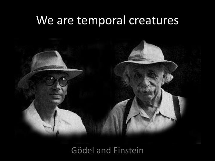 We are temporal creatures
