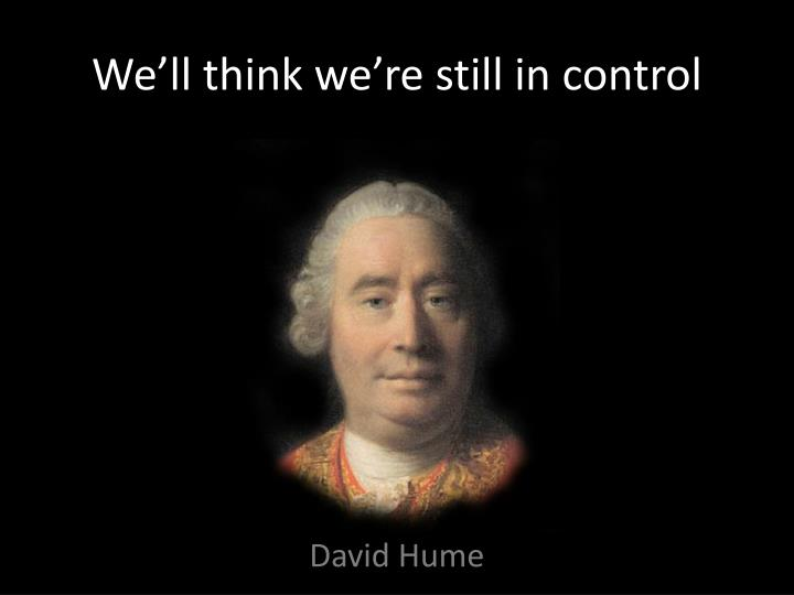 We'll think we're still in control