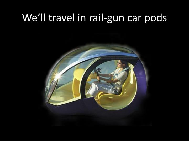 We'll travel in rail-gun car pods