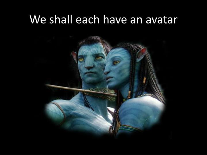 We shall each have an avatar
