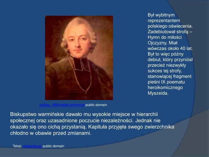 Był wybitnym reprezentantem polskiego oświecenia. Zadebiutował strofą – Hymn do miłości Ojczyzny. Miał wówczas około 40 lat. Był to więc późny debiut, który przyniósł przecież niezwykły sukces tej strofy, stanowiącej fragment pieśni IX poematu heroikomicznego Myszeida.
