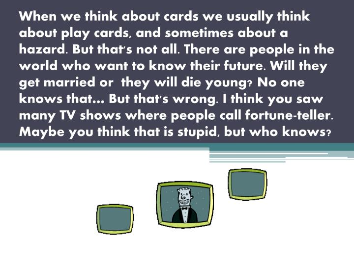 When we think about cards we usually think about play cards, and sometimes about a hazard. But that's not all. There are people in the world who want to know their future. Will they get married or  they will die young?