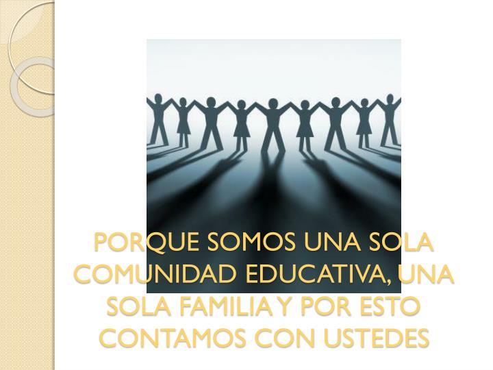PORQUE SOMOS UNA SOLA COMUNIDAD EDUCATIVA, UNA SOLA FAMILIA Y POR ESTO CONTAMOS CON USTEDES