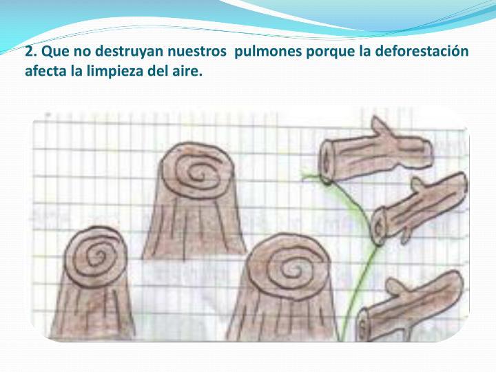 2. Que no destruyan nuestros  pulmones porque la deforestación afecta la limpieza del aire.