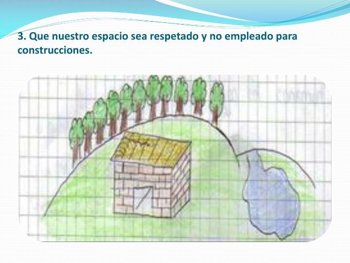 3. Que nuestro espacio sea respetado y no empleado para construcciones.