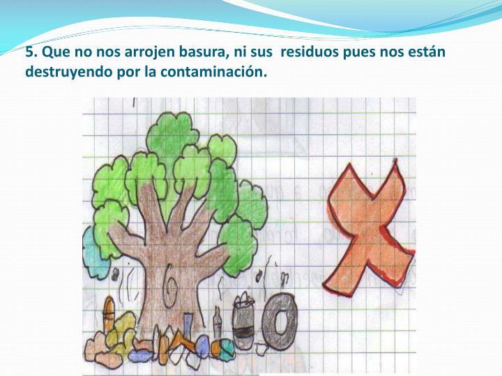 5. Que no nos arrojen basura, ni sus  residuos pues nos están destruyendo por la contaminación.