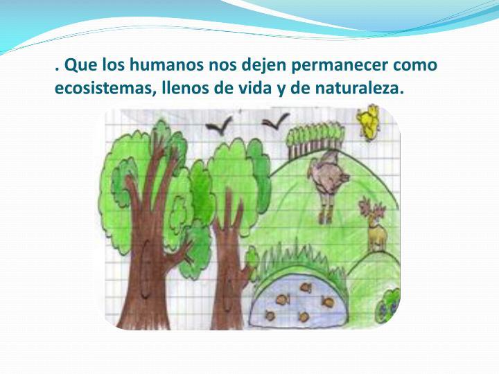 . Que los humanos nos dejen permanecer como ecosistemas, llenos de vida y de naturaleza.