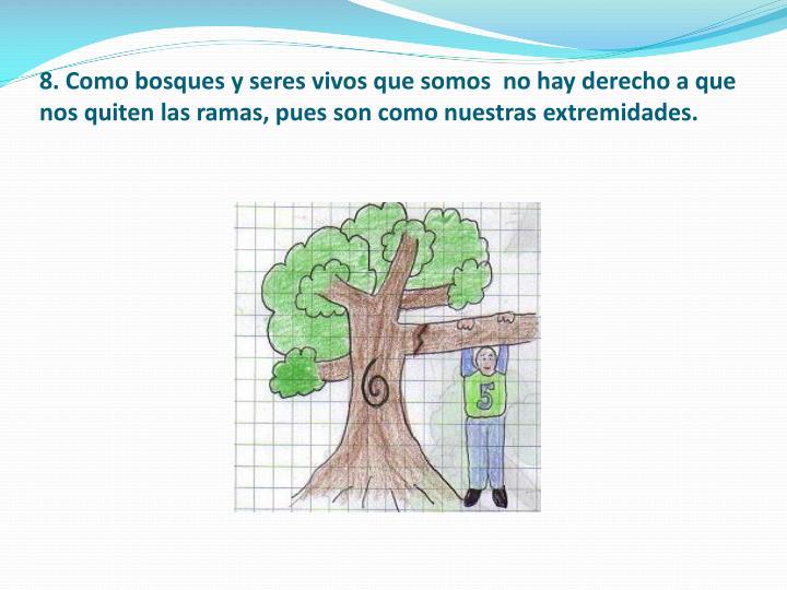 8. Como bosques y seres vivos que somos  no hay derecho a que nos quiten las ramas, pues son como nuestras extremidades.