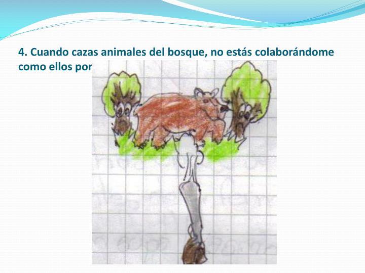 4. Cuando cazas animales del bosque, no estás colaborándome como ellos porque ellos aportan a mi conservación