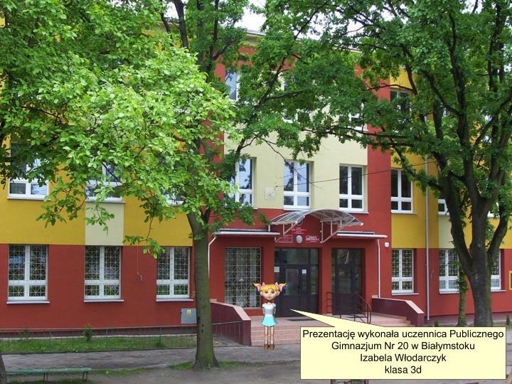 Prezentacj wykonaa uczennica Publicznego Gimnazjum Nr 20 w Biaymstoku