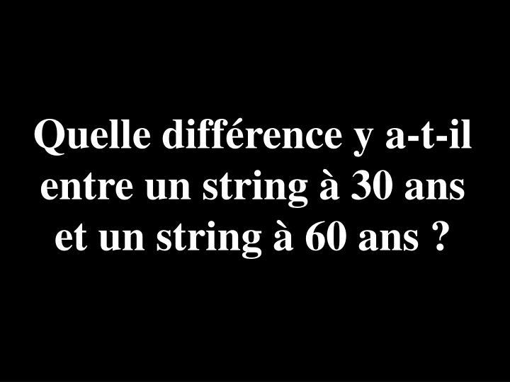 Quelle différence y a-t-il entre un string à 30 ans et un string à 60 ans ?