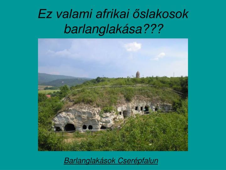 Ez valami afrikai őslakosok barlanglakása???