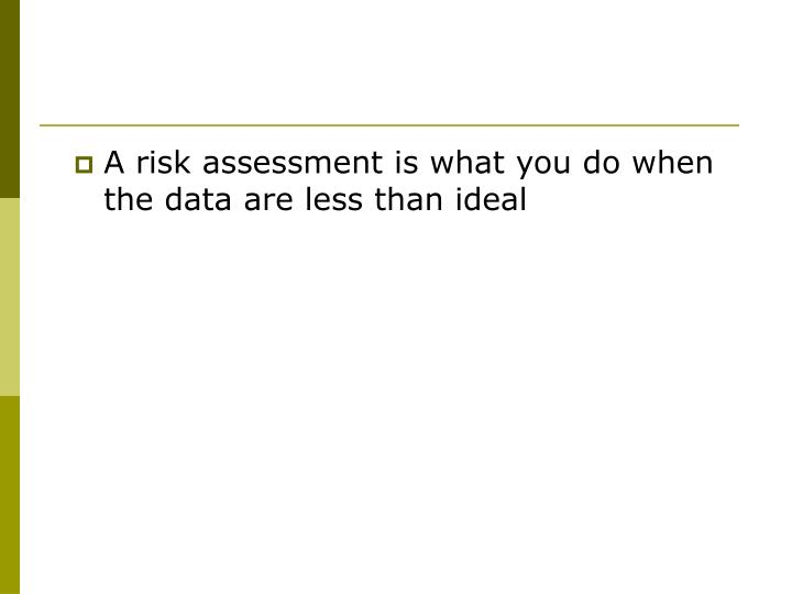 A risk assessment is what you do when the data are less than ideal