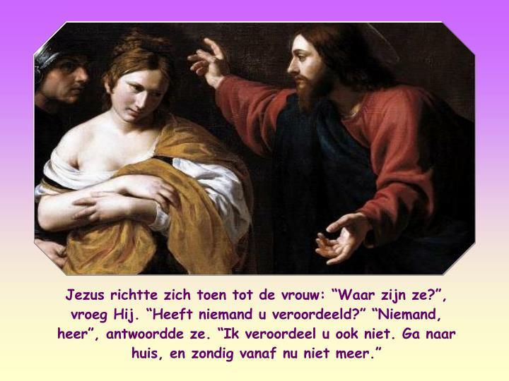 """Jezus richtte zich toen tot de vrouw: """"Waar zijn ze?"""", vroeg Hij. """"Heeft niemand u veroordeeld?"""" """"Niemand, heer"""", antwoordde ze. """"Ik veroordeel u ook niet. Ga naar huis, en zondig vanaf nu niet meer."""""""