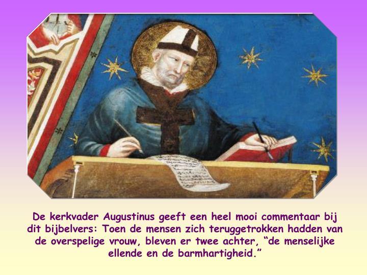 """De kerkvader Augustinus geeft een heel mooi commentaar bij dit bijbelvers: Toen de mensen zich teruggetrokken hadden van de overspelige vrouw, bleven er twee achter, """"de menselijke ellende en de barmhartigheid."""""""