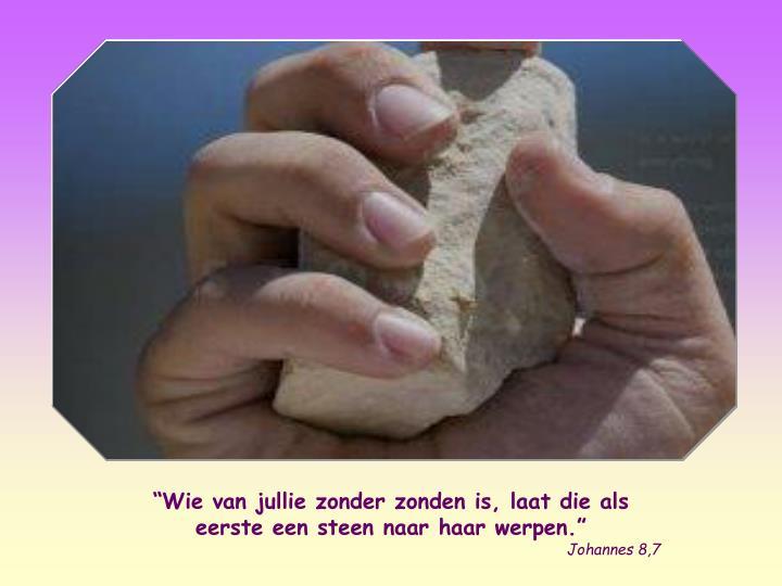 """""""Wie van jullie zonder zonden is, laat die als eerste een steen naar haar werpen."""""""