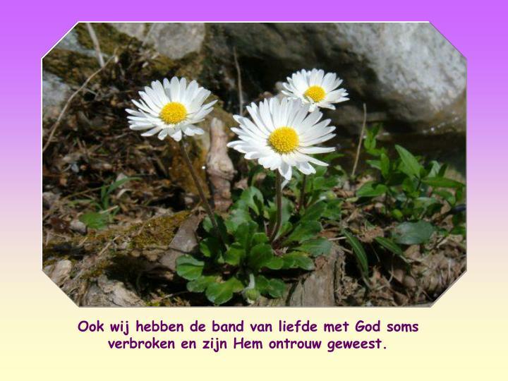 Ook wij hebben de band van liefde met God soms verbroken en zijn Hem ontrouw geweest.