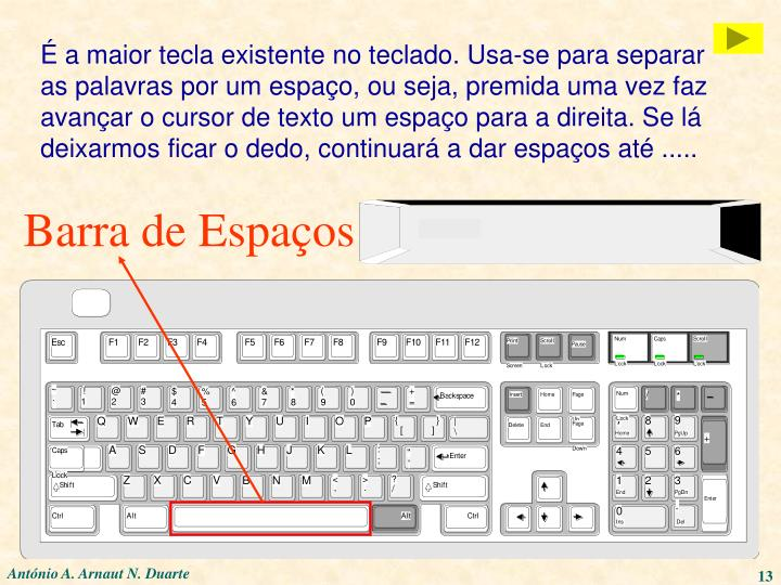 É a maior tecla existente no teclado. Usa-se para separar as palavras por um espaço, ou seja, premida uma vez faz avançar o cursor de texto um espaço para a direita. Se lá deixarmos ficar o dedo, continuará a dar espaços até .....