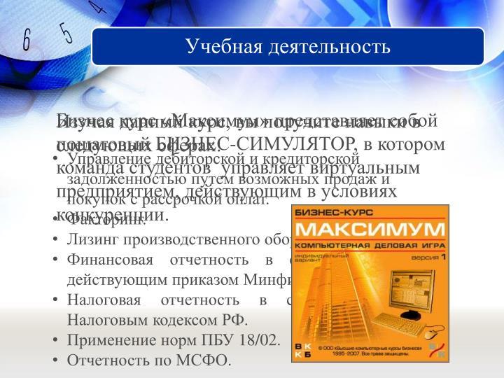 Бизнес курс «Максимум» представляет собой пошаговый БИЗНЕС-СИМУЛЯТОР, в котором команда студентов  управляет виртуальным предприятием, действующим в условиях конкуренции.