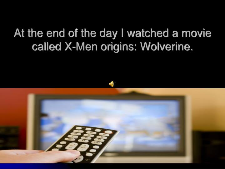 At the end of the day I watched a movie called X-Men origins: Wolverine.