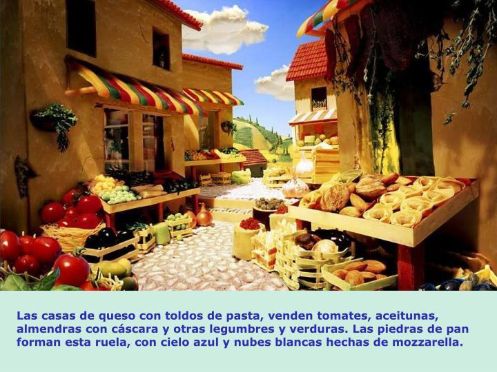 Las casas de queso con toldos de pasta, venden tomates, aceitunas, almendras con cscara y otras legumbres y verduras. Las piedras de pan forman esta ruela, con cielo azul y