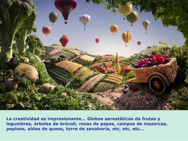 La creatividad es impresionante Globos aerostticos de frutas y legumbres, rboles de brcoli, rocas de papas, campos de mazorcas, pepinos, aldea de queso, torre de zanahoria, etc, etc, etc